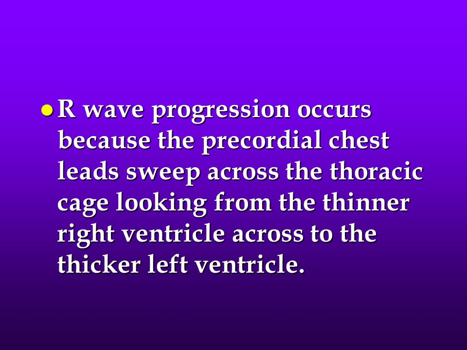 R wave progression occurs because the precordial chest leads sweep across the thoracic cage looking from the thinner right ventricle across to the thicker left ventricle.