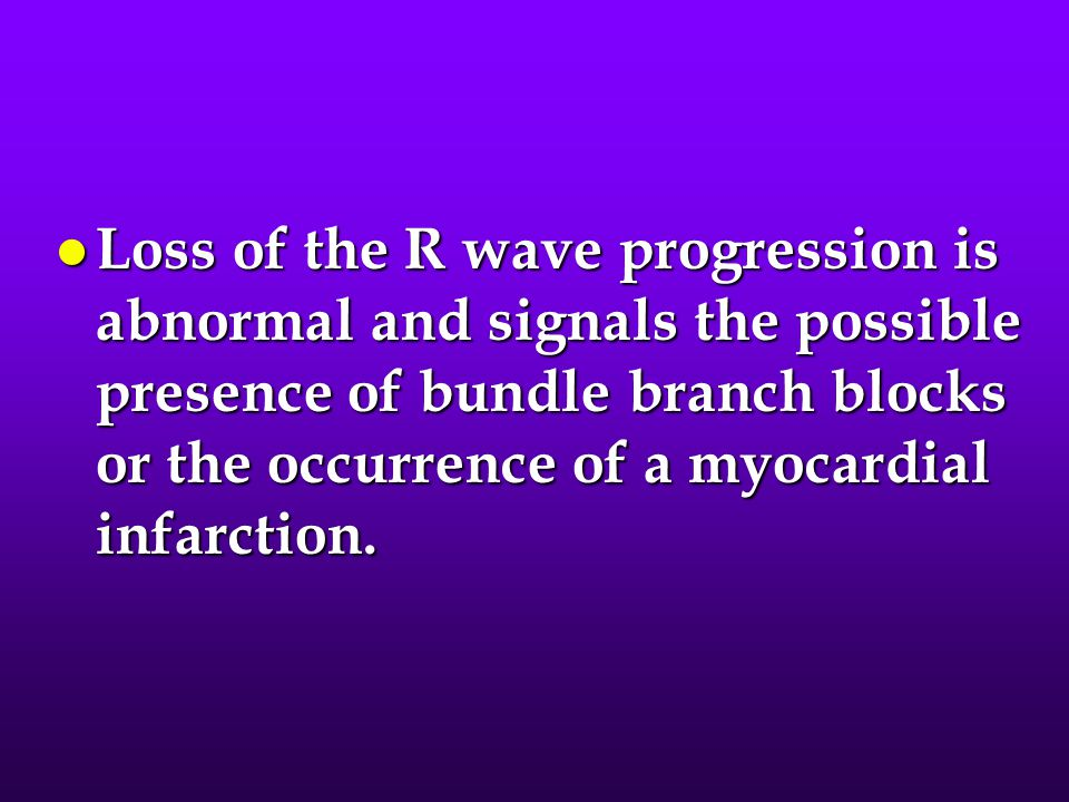 Loss of the R wave progression is abnormal and signals the possible presence of bundle branch blocks or the occurrence of a myocardial infarction.