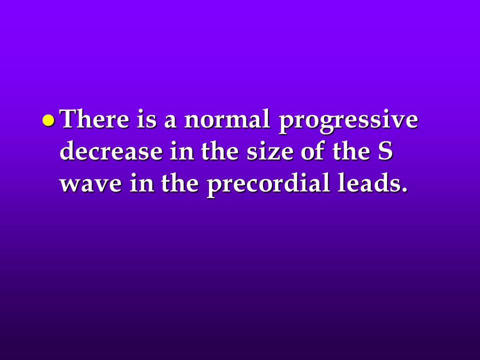 There is a normal progressive decrease in the size of the S wave in the precordial leads.