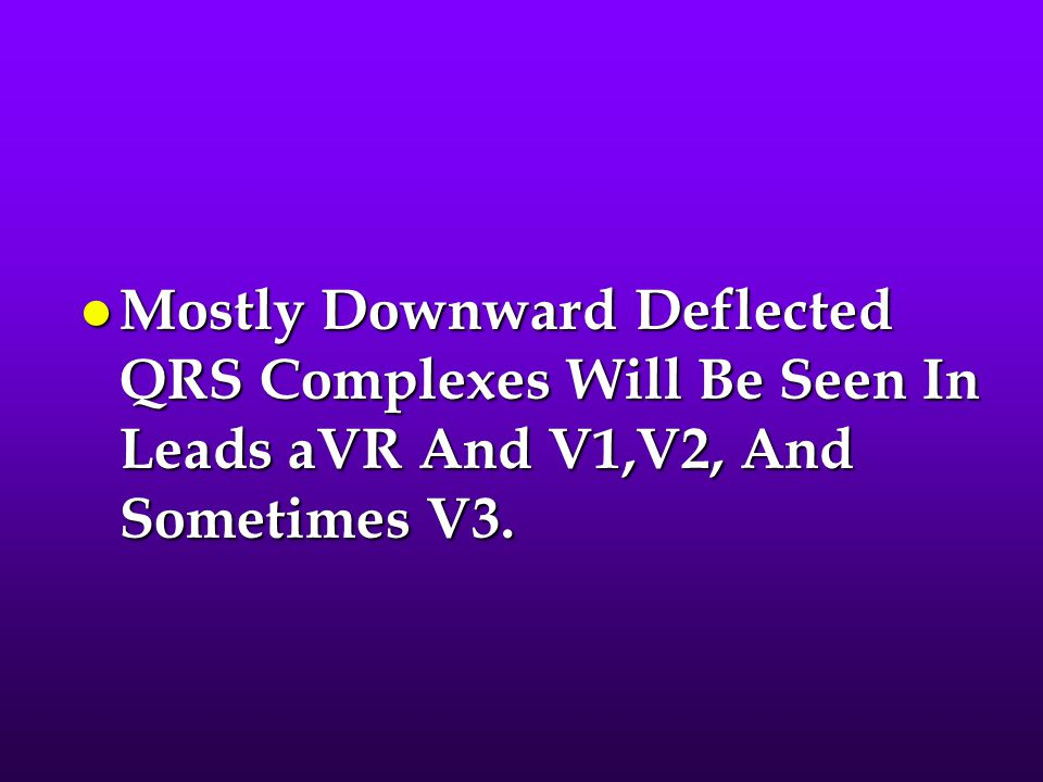Mostly Downward Deflected QRS Complexes Will Be Seen In Leads aVR And V1,V2, And Sometimes V3.