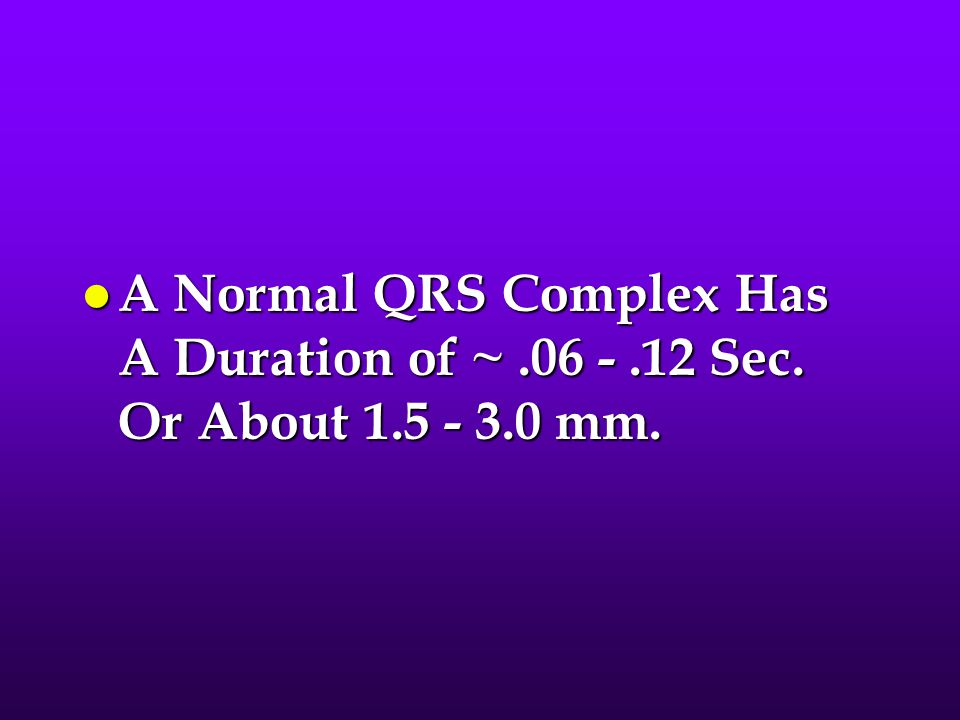A Normal QRS Complex Has A Duration of ~. 06 -. 12 Sec. Or About 1