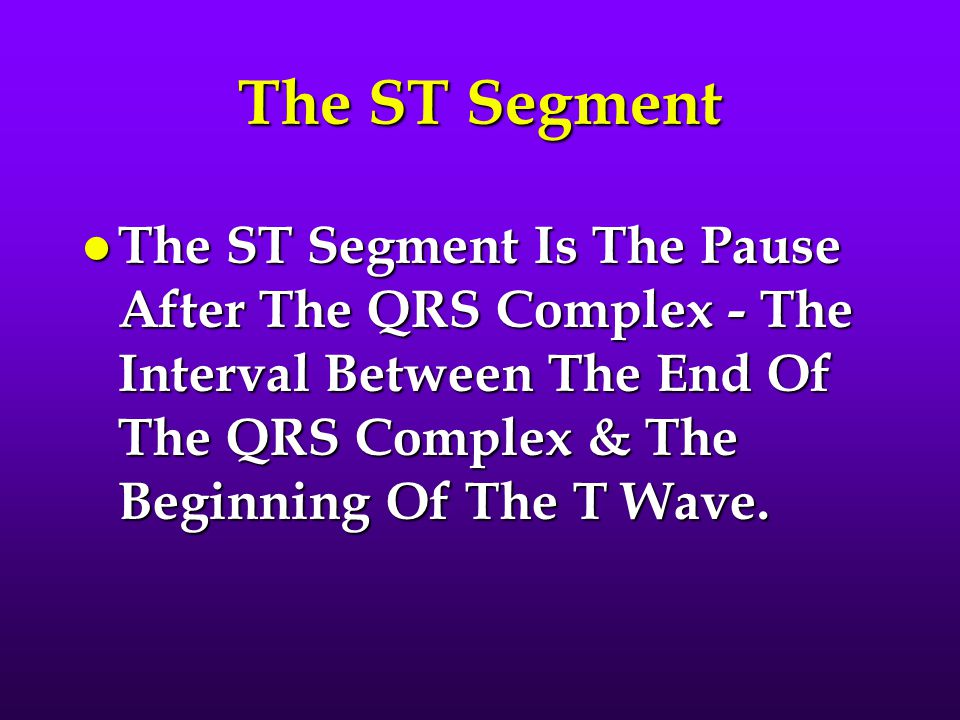 The ST Segment The ST Segment Is The Pause After The QRS Complex - The Interval Between The End Of The QRS Complex & The Beginning Of The T Wave.