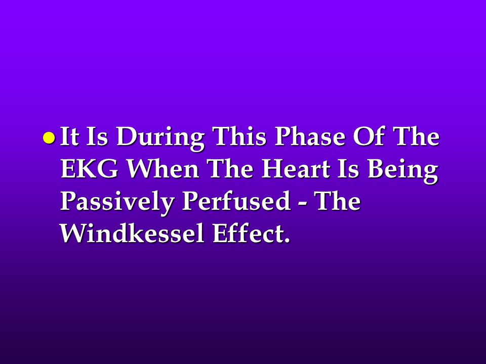 It Is During This Phase Of The EKG When The Heart Is Being Passively Perfused - The Windkessel Effect.