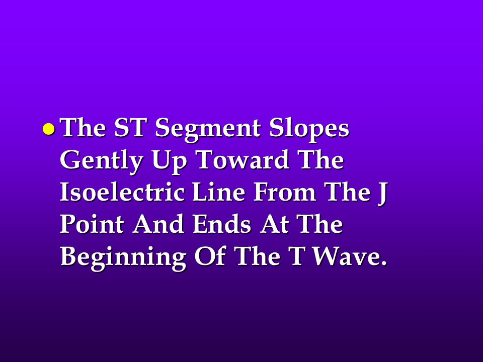 The ST Segment Slopes Gently Up Toward The Isoelectric Line From The J Point And Ends At The Beginning Of The T Wave.