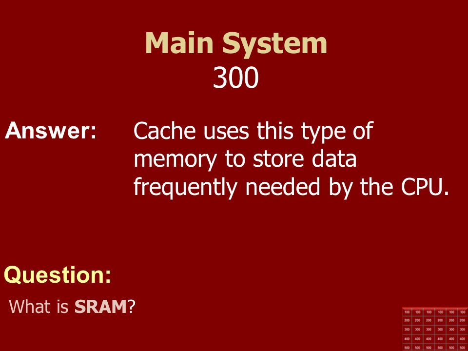 Main System 300 Cache uses this type of memory to store data frequently needed by the CPU.