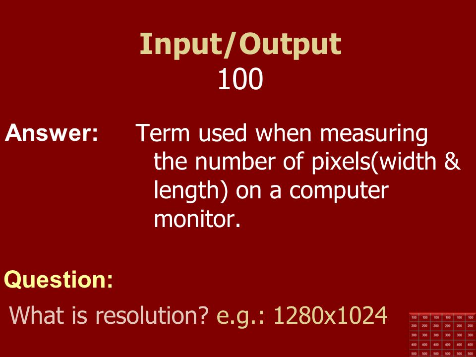 Input/Output 100 Term used when measuring the number of pixels(width & length) on a computer monitor.