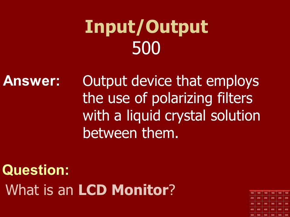 Input/Output 500 Output device that employs the use of polarizing filters with a liquid crystal solution between them.