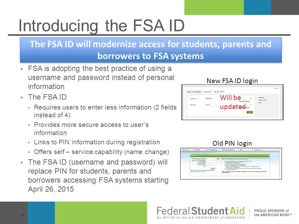 Introducing the FSA ID The FSA ID will modernize access for students, parents and borrowers to FSA systems.