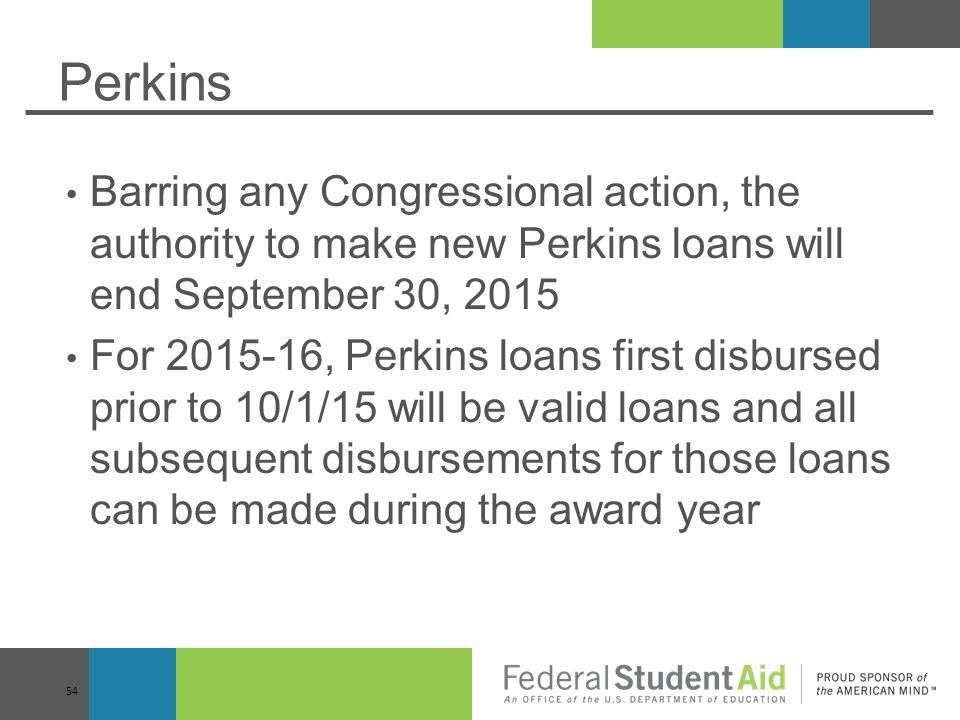 Perkins Barring any Congressional action, the authority to make new Perkins loans will end September 30, 2015.