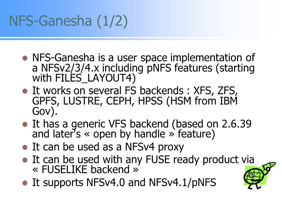NFS-Ganesha (1/2) NFS-Ganesha is a user space implementation of a NFSv2/3/4.x including pNFS features (starting with FILES_LAYOUT4)