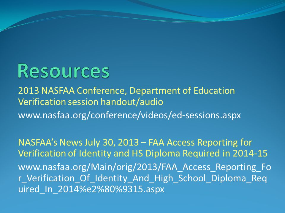 Resources 2013 NASFAA Conference, Department of Education Verification session handout/audio. www.nasfaa.org/conference/videos/ed-sessions.aspx.