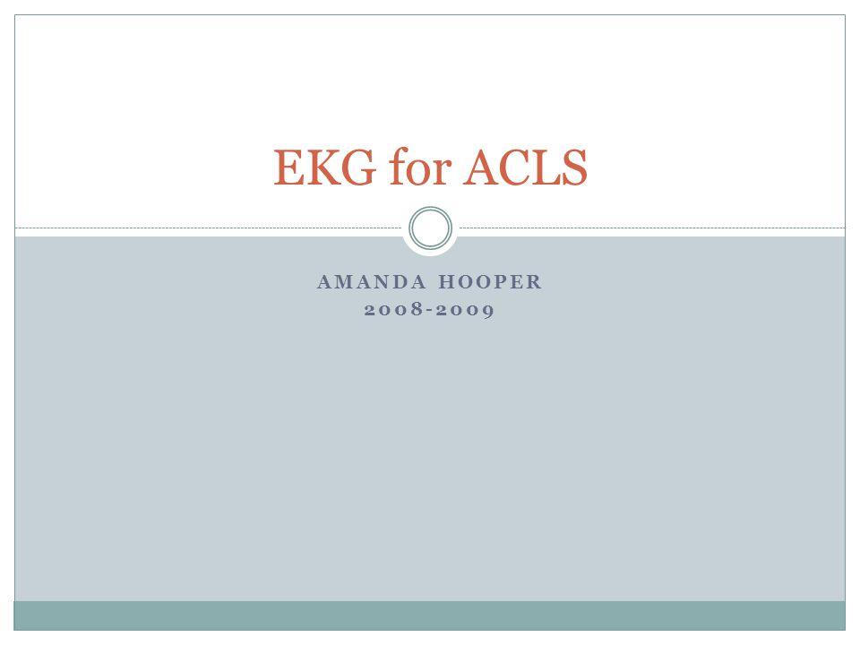 EKG for ACLS Amanda Hooper 2008-2009