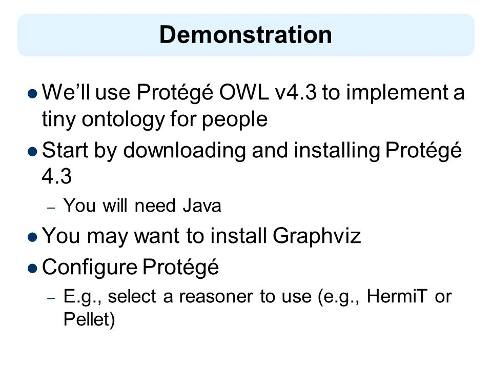 Demonstration We'll use Protégé OWL v4.3 to implement a tiny ontology for people. Start by downloading and installing Protégé 4.3.