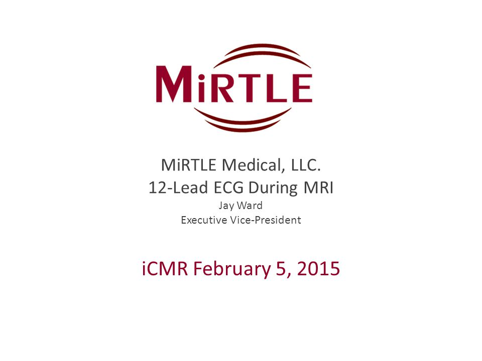 MiRTLE Medical, LLC. 12-Lead ECG During MRI Jay Ward Executive Vice-President