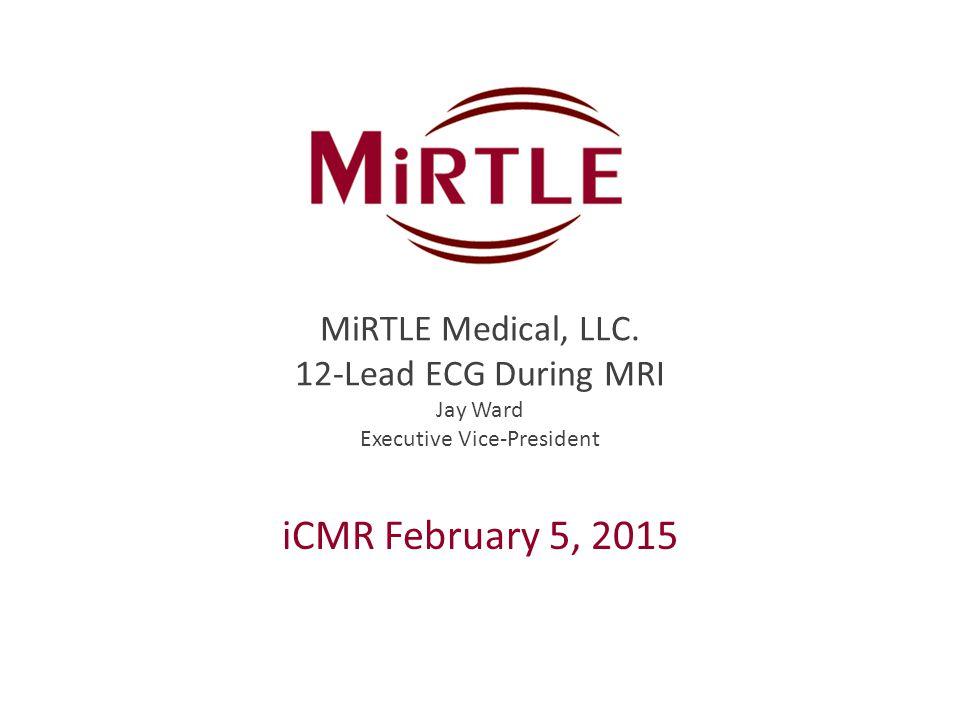 MiRTLE Medical, LLC. 12-Lead ECG During MRI Jay Ward Executive Vice-President