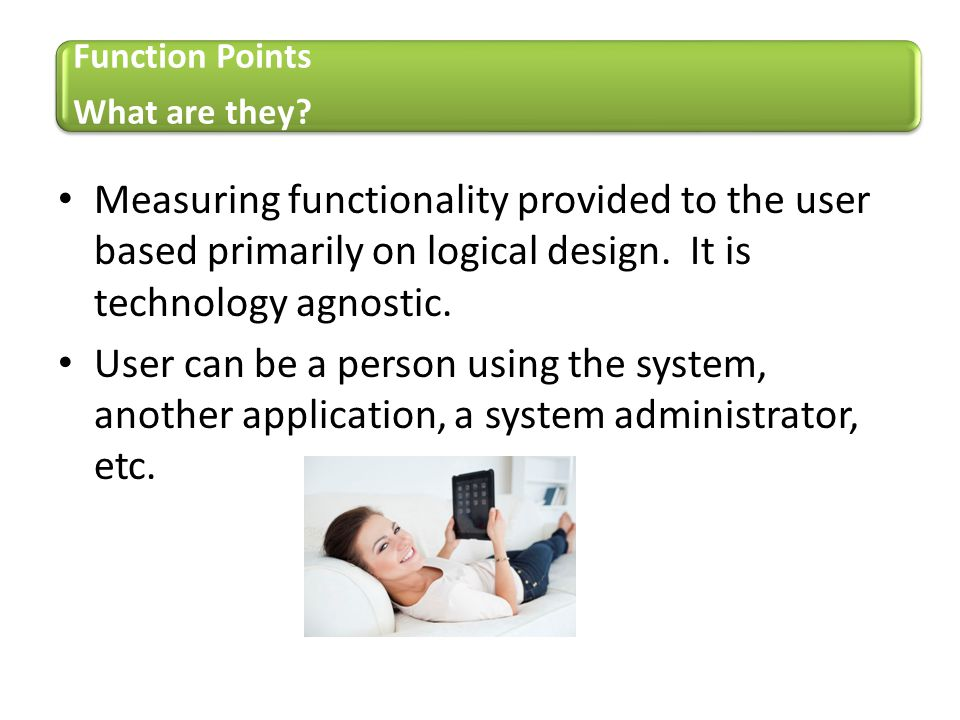 Function Points What are they Measuring functionality provided to the user based primarily on logical design. It is technology agnostic.