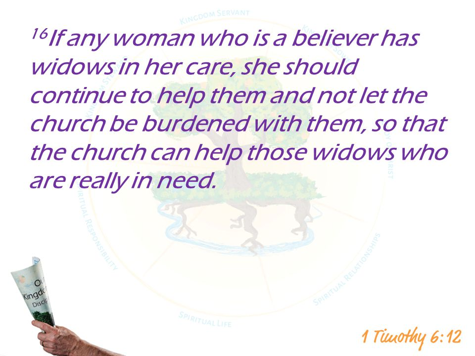 16If any woman who is a believer has widows in her care, she should continue to help them and not let the church be burdened with them, so that the church can help those widows who are really in need.