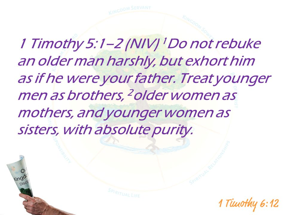 1 Timothy 5:1–2 (NIV) 1Do not rebuke an older man harshly, but exhort him as if he were your father.