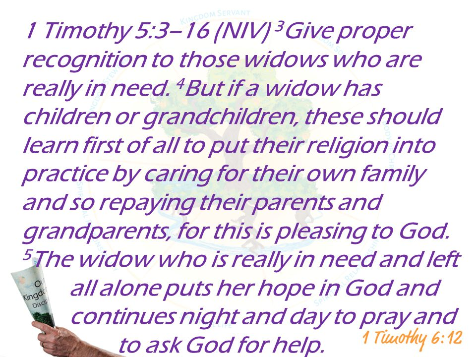 1 Timothy 5:3–16 (NIV) 3Give proper recognition to those widows who are really in need.
