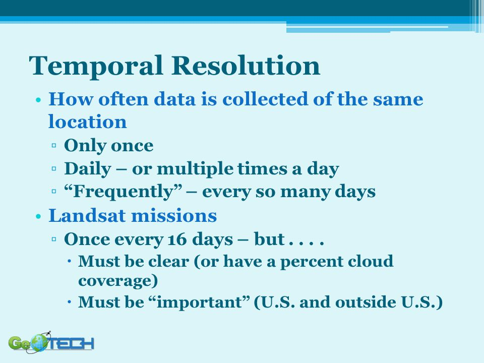 Temporal Resolution How often data is collected of the same location