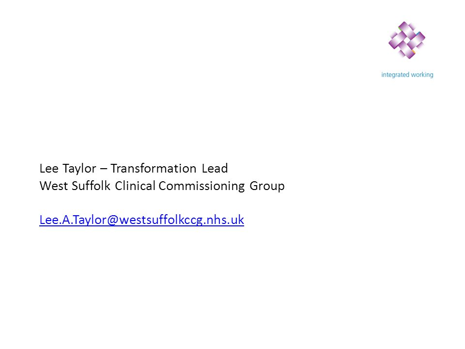 Lee Taylor – Transformation Lead West Suffolk Clinical Commissioning Group Lee.A.Taylor@westsuffolkccg.nhs.uk