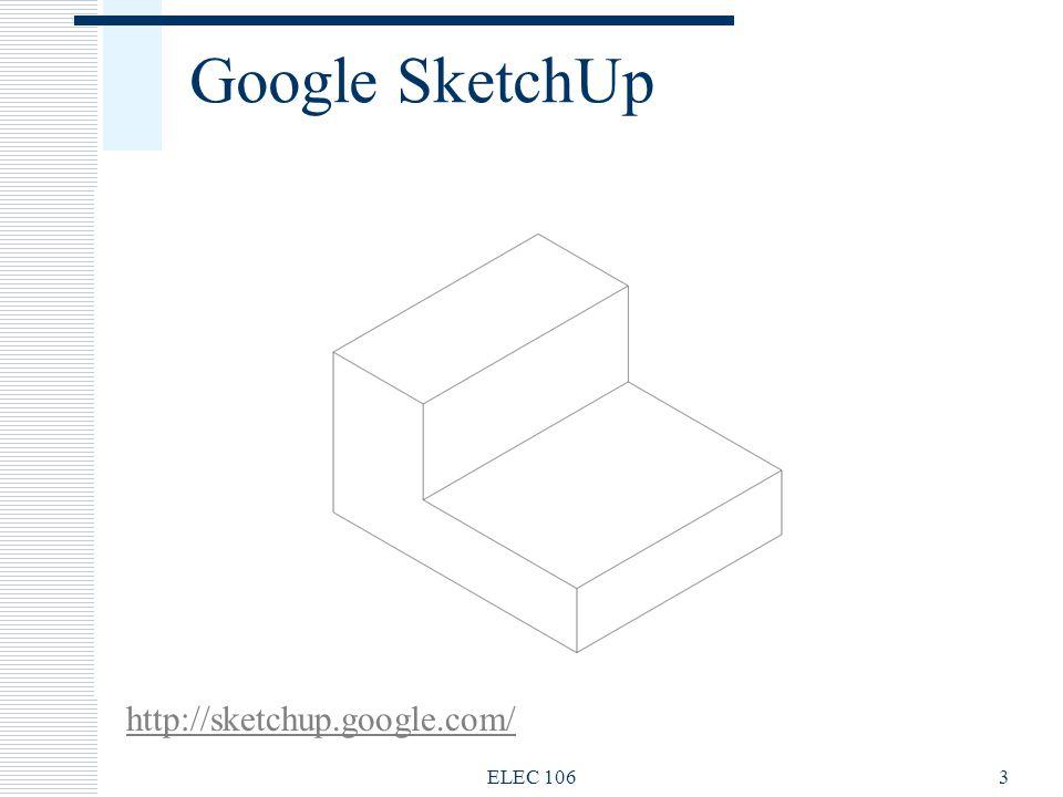 Google SketchUp http://sketchup.google.com/ ELEC 106 ELEC 106