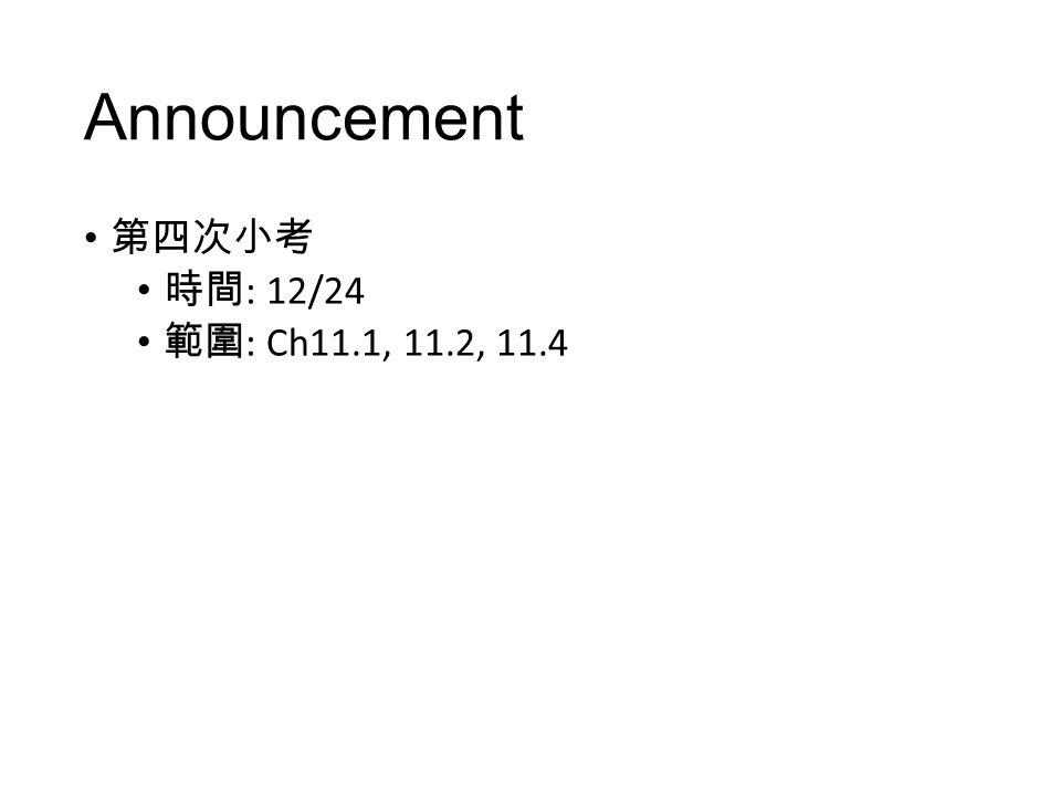 Announcement 第四次小考 時間: 12/24 範圍: Ch11.1, 11.2, 11.4