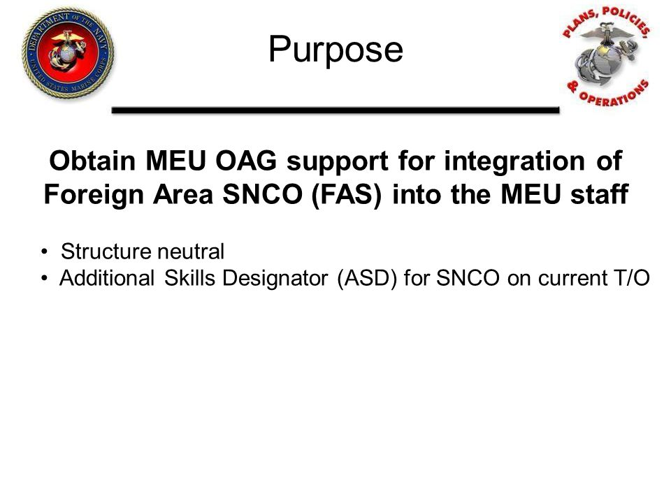 Purpose Obtain MEU OAG support for integration of Foreign Area SNCO (FAS) into the MEU staff. Structure neutral.