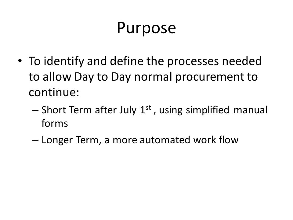 Purpose To identify and define the processes needed to allow Day to Day normal procurement to continue: