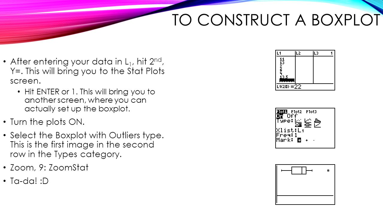 To Construct a Boxplot After entering your data in L1, hit 2nd, Y=. This will bring you to the Stat Plots screen.