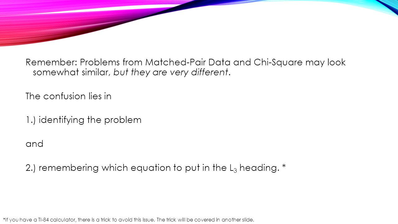 Remember: Problems from Matched-Pair Data and Chi-Square may look somewhat similar, but they are very different. The confusion lies in 1.) identifying the problem and 2.) remembering which equation to put in the L3 heading. *