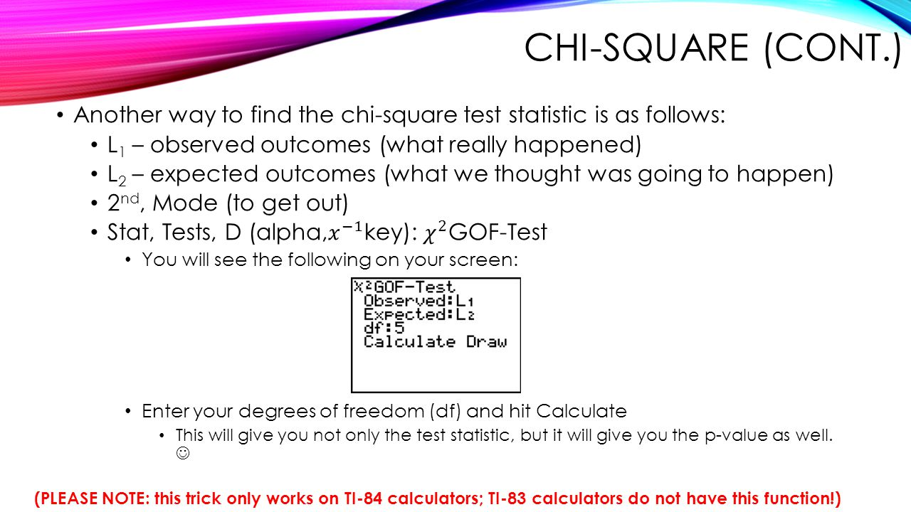 Chi-Square (cont.) Another way to find the chi-square test statistic is as follows: L1 – observed outcomes (what really happened)