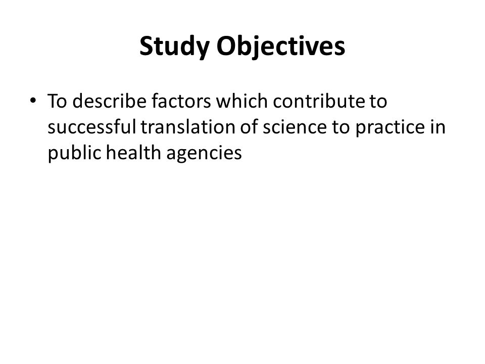 Study Objectives To describe factors which contribute to successful translation of science to practice in public health agencies.