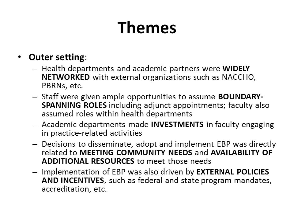 Themes Outer setting: Health departments and academic partners were WIDELY NETWORKED with external organizations such as NACCHO, PBRNs, etc.