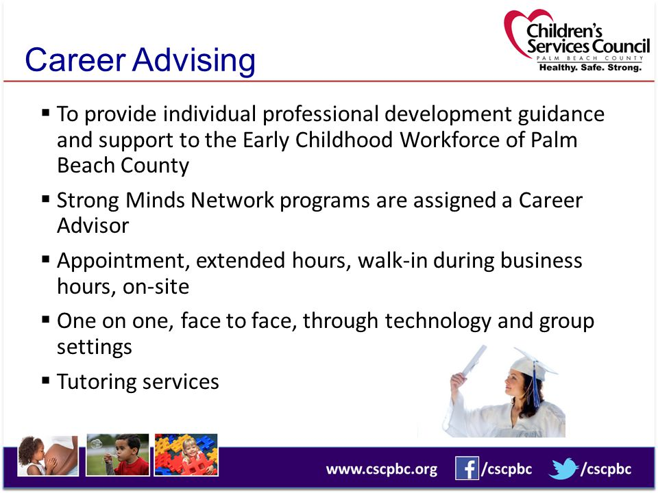 Career Advising To provide individual professional development guidance and support to the Early Childhood Workforce of Palm Beach County.