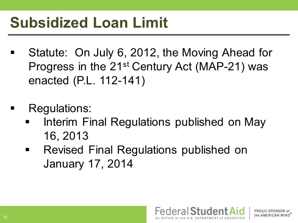 Subsidized Loan Limit Statute: On July 6, 2012, the Moving Ahead for Progress in the 21st Century Act (MAP-21) was enacted (P.L. 112-141)