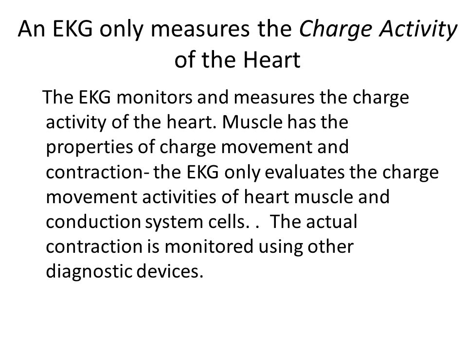 An EKG only measures the Charge Activity of the Heart