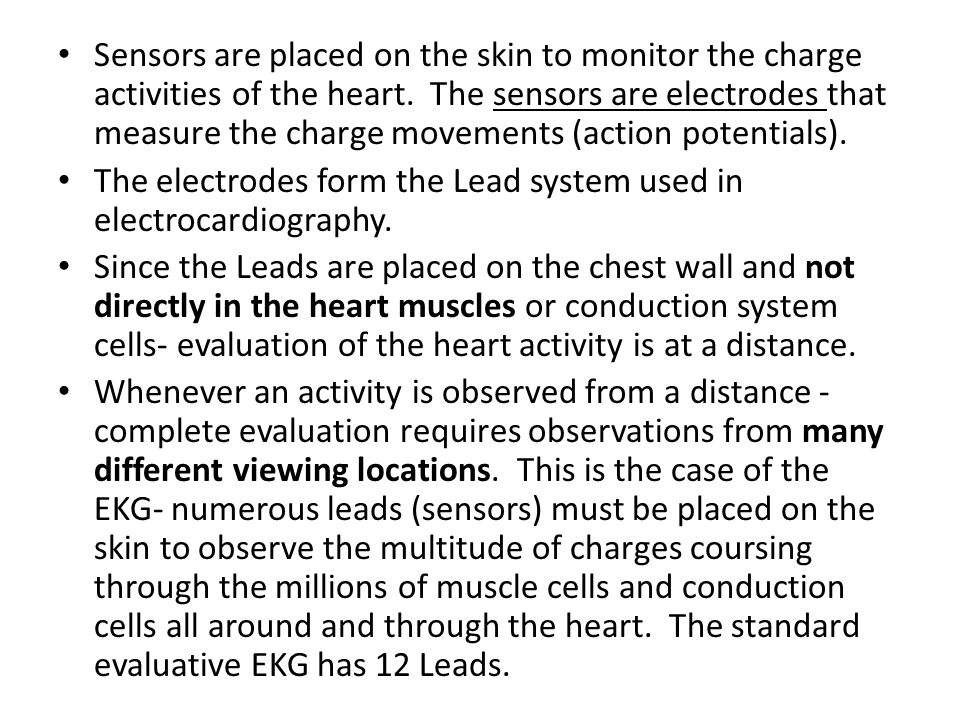 Sensors are placed on the skin to monitor the charge activities of the heart. The sensors are electrodes that measure the charge movements (action potentials).