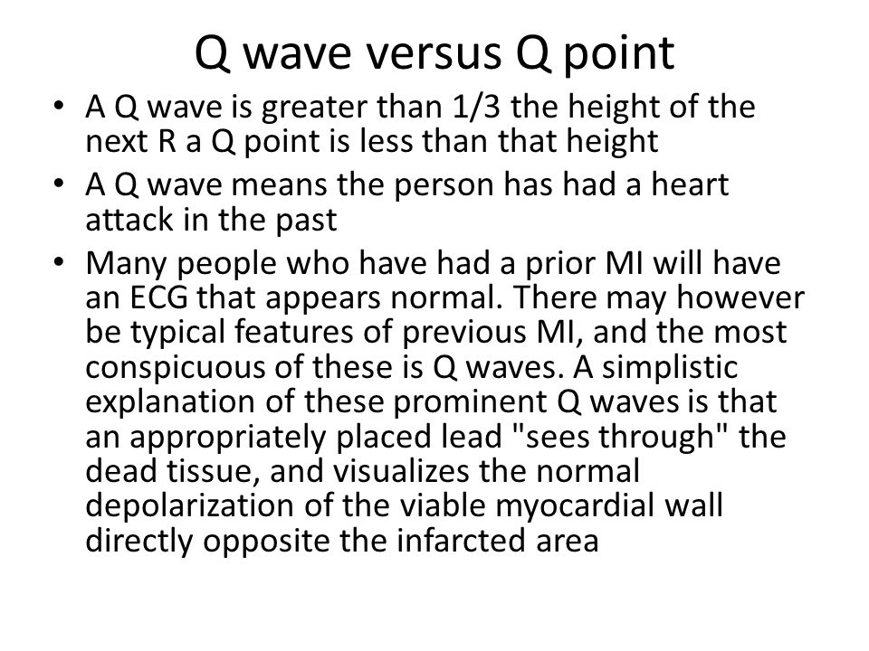 Q wave versus Q point A Q wave is greater than 1/3 the height of the next R a Q point is less than that height.