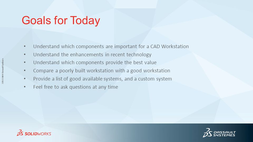 Goals for Today Understand which components are important for a CAD Workstation. Understand the enhancements in recent technology.