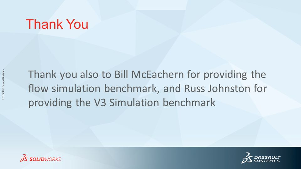 Thank You Thank you also to Bill McEachern for providing the flow simulation benchmark, and Russ Johnston for providing the V3 Simulation benchmark.