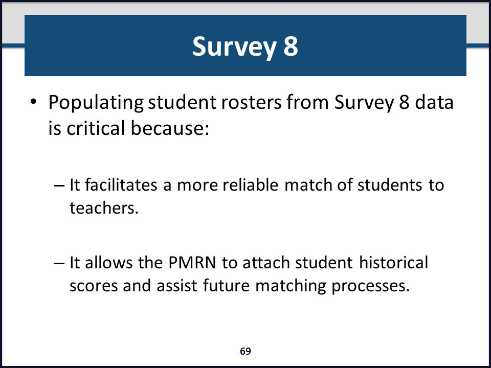 Survey 8 Populating student rosters from Survey 8 data is critical because: It facilitates a more reliable match of students to teachers.
