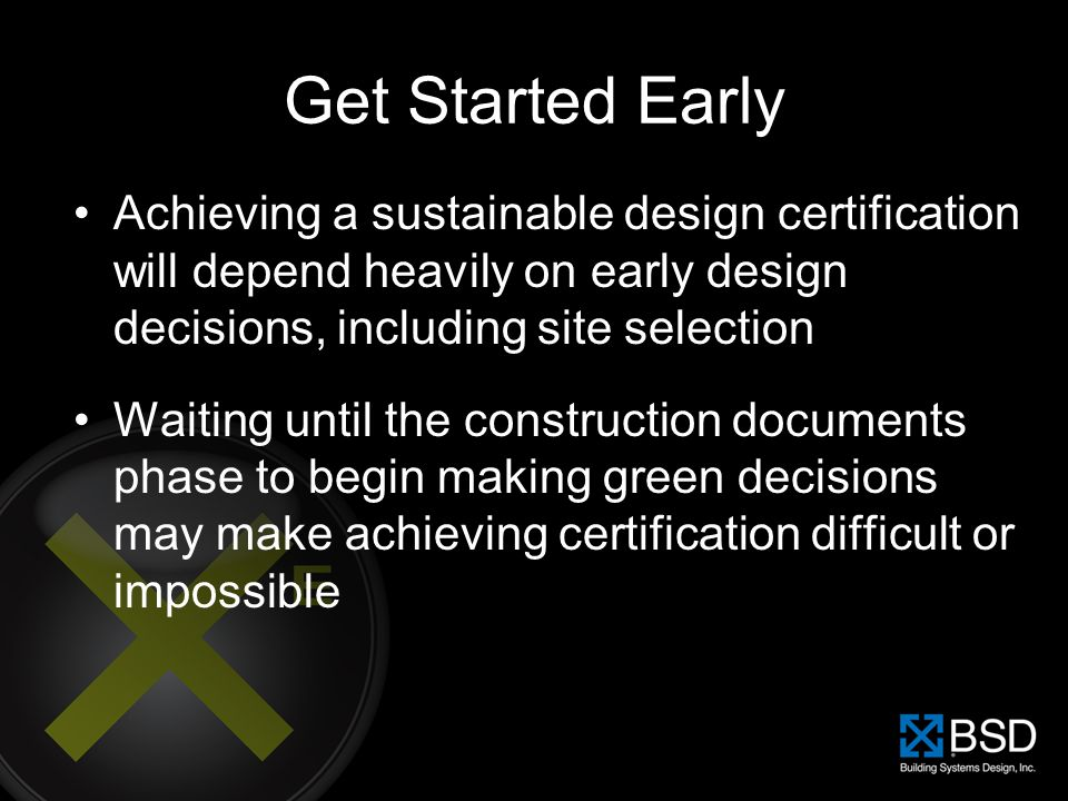 Get Started Early Achieving a sustainable design certification will depend heavily on early design decisions, including site selection.