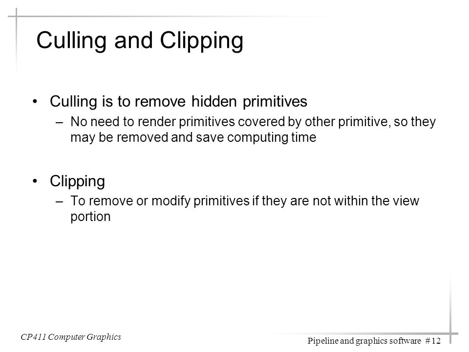 Culling and Clipping Culling is to remove hidden primitives Clipping