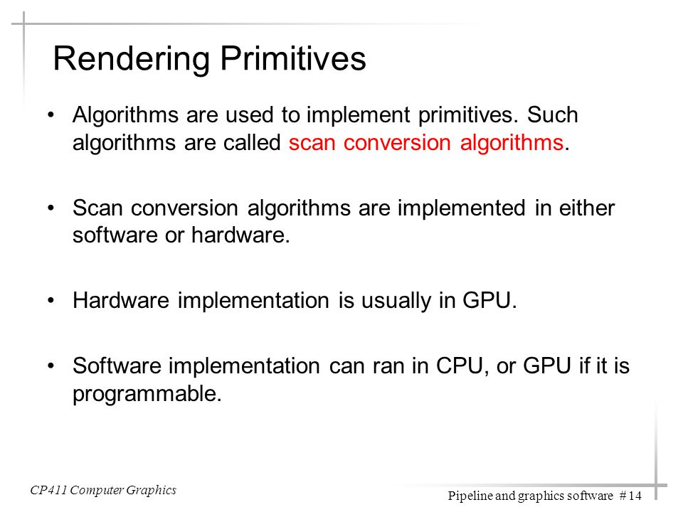 Rendering Primitives Algorithms are used to implement primitives. Such algorithms are called scan conversion algorithms.