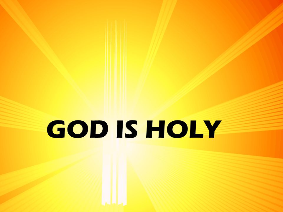 GOD IS HOLY This is it. God is holy. All of the interaction that we have with and from God is determined by this fact.