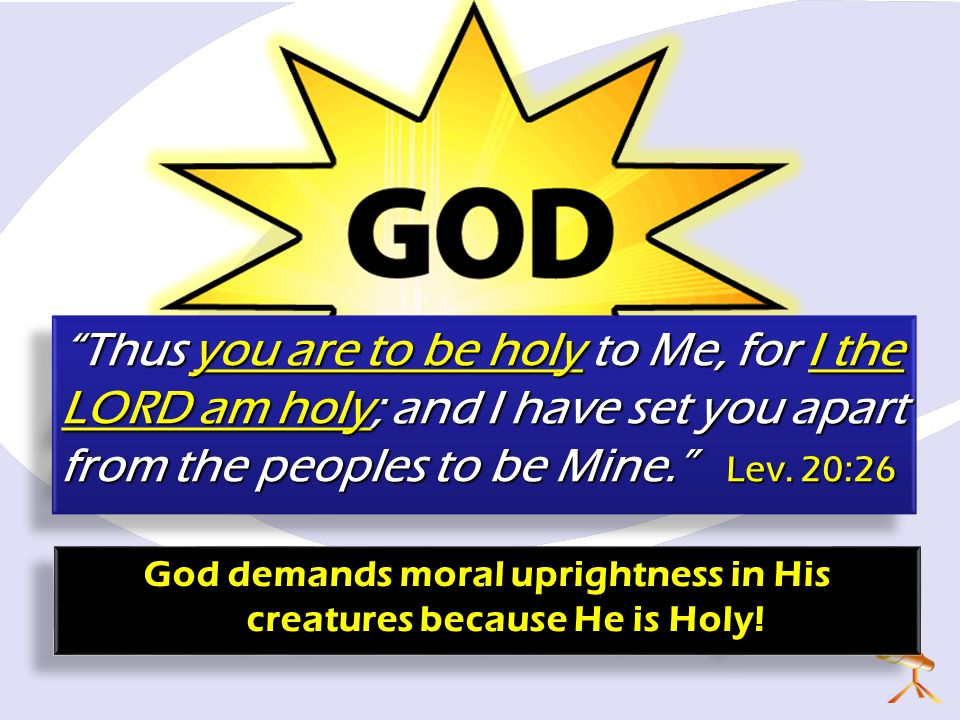 God demands moral uprightness in His creatures because He is Holy!