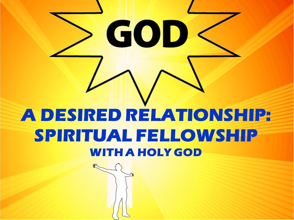 A DESIRED RELATIONSHIP: SPIRITUAL FELLOWSHIP WITH A HOLY GOD