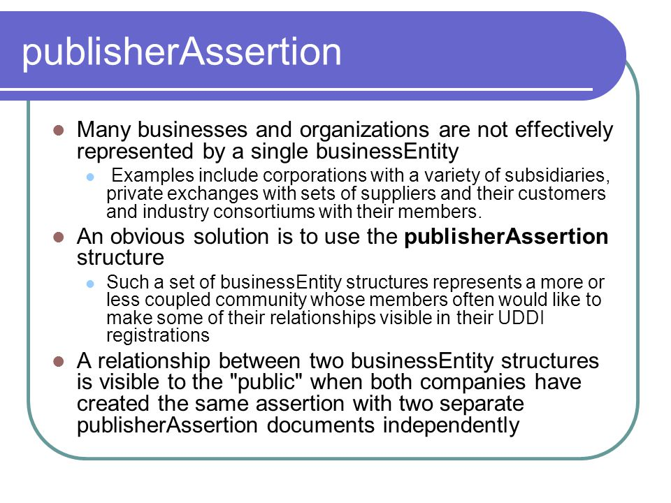 publisherAssertion Many businesses and organizations are not effectively represented by a single businessEntity.