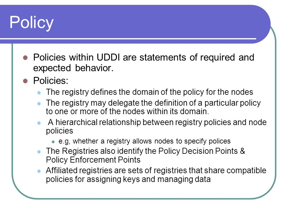 Policy Policies within UDDI are statements of required and expected behavior. Policies: The registry defines the domain of the policy for the nodes.